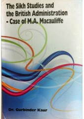 The Sikh Studies and The British Administration - Case Of M.A. Macauliffe